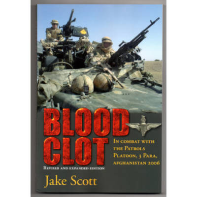 Blood Clot: In Combat with The Patrols Platoon, 3 Para, Afghanistan 2006 (Revised and Expanded Edition) by Jake Scott (Book)